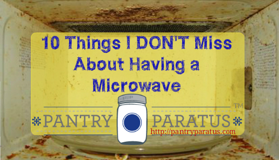 10 Things I Don't Miss about Having a Microwave