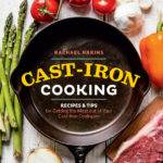 Cast Iron Cooking: Recipes & Tips for Getting the Most out of Your Cast Iron Cookware